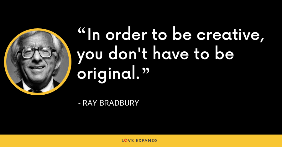 In order to be creative, you don't have to be original. - Ray Bradbury