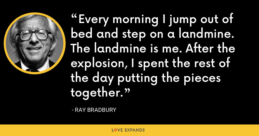 Every morning I jump out of bed and step on a landmine. The landmine is me. After the explosion, I spent the rest of the day putting the pieces together. - Ray Bradbury