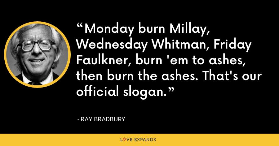 Monday burn Millay, Wednesday Whitman, Friday Faulkner, burn 'em to ashes, then burn the ashes. That's our official slogan. - Ray Bradbury