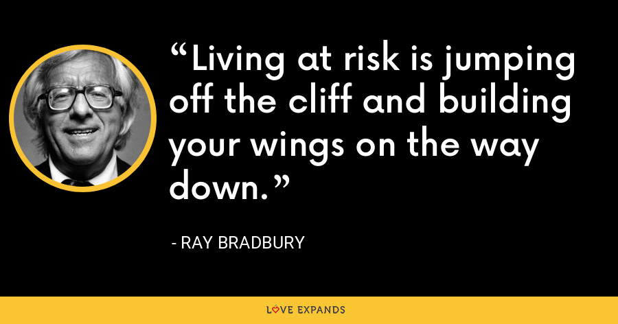 Living at risk is jumping off the cliff and building your wings on the way down. - Ray Bradbury