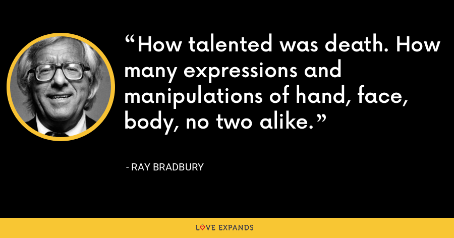 How talented was death. How many expressions and manipulations of hand, face, body, no two alike. - Ray Bradbury