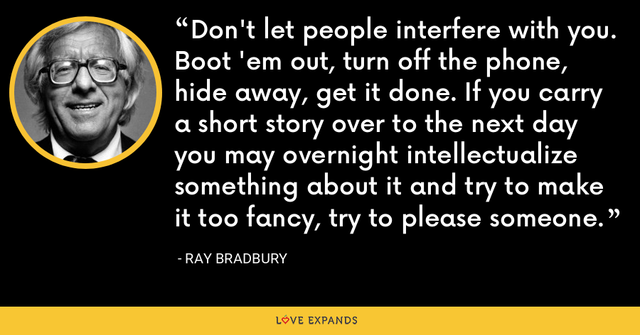 Don't let people interfere with you. Boot 'em out, turn off the phone, hide away, get it done. If you carry a short story over to the next day you may overnight intellectualize something about it and try to make it too fancy, try to please someone. - Ray Bradbury