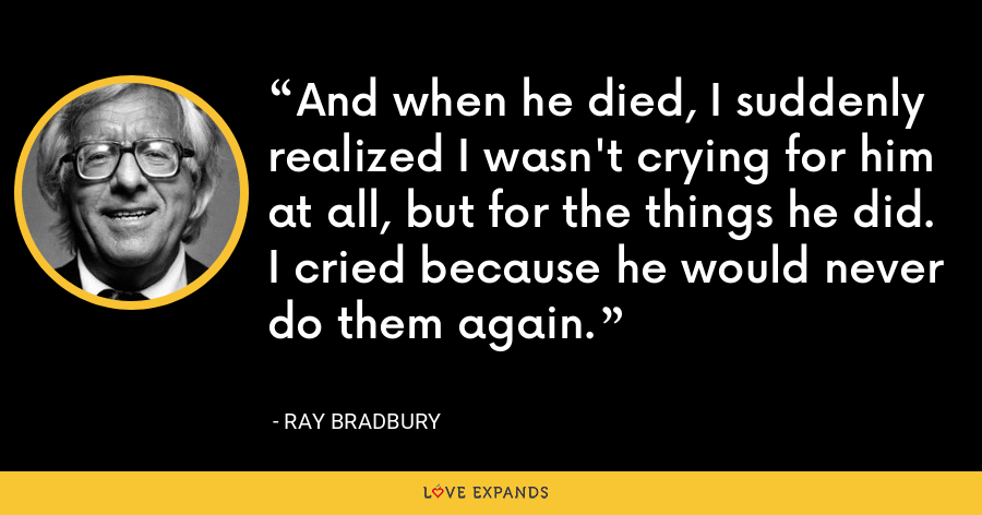 And when he died, I suddenly realized I wasn't crying for him at all, but for the things he did. I cried because he would never do them again. - Ray Bradbury