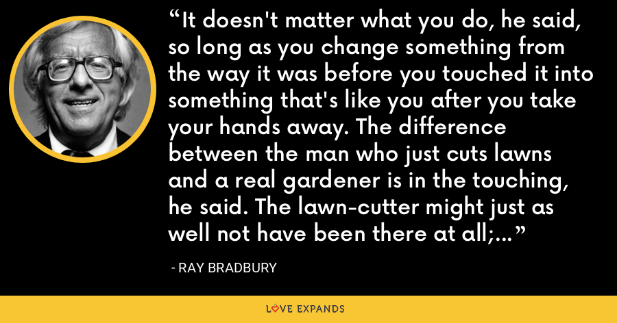 It doesn't matter what you do, he said, so long as you change something from the way it was before you touched it into something that's like you after you take your hands away. The difference between the man who just cuts lawns and a real gardener is in the touching, he said. The lawn-cutter might just as well not have been there at all; the gardener will be there a lifetime. - Ray Bradbury