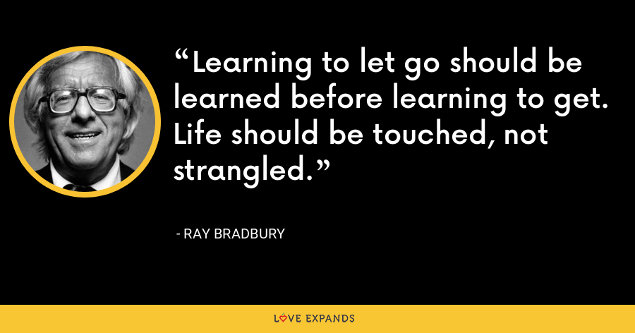 Learning to let go should be learned before learning to get. Life should be touched, not strangled. - Ray Bradbury