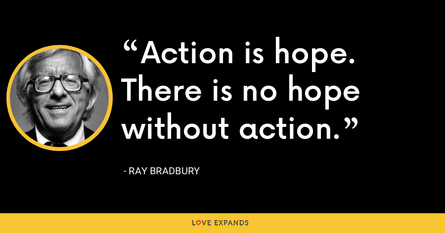 Action is hope. There is no hope without action. - Ray Bradbury