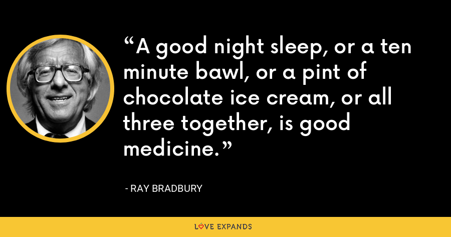 A good night sleep, or a ten minute bawl, or a pint of chocolate ice cream, or all three together, is good medicine. - Ray Bradbury