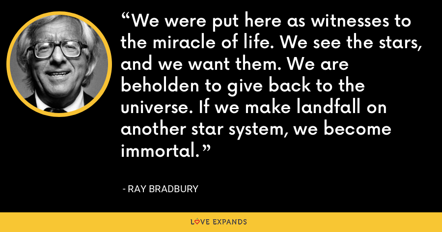 We were put here as witnesses to the miracle of life. We see the stars, and we want them. We are beholden to give back to the universe. If we make landfall on another star system, we become immortal. - Ray Bradbury