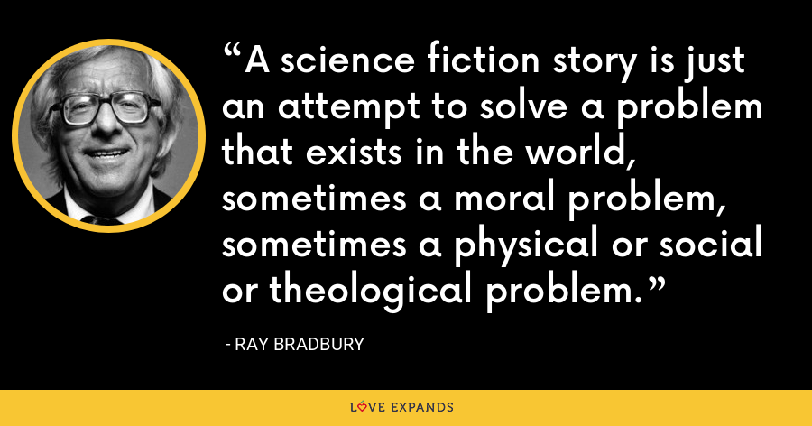 A science fiction story is just an attempt to solve a problem that exists in the world, sometimes a moral problem, sometimes a physical or social or theological problem. - Ray Bradbury