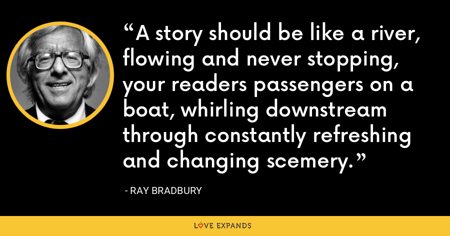 A story should be like a river, flowing and never stopping, your readers passengers on a boat, whirling downstream through constantly refreshing and changing scemery. - Ray Bradbury