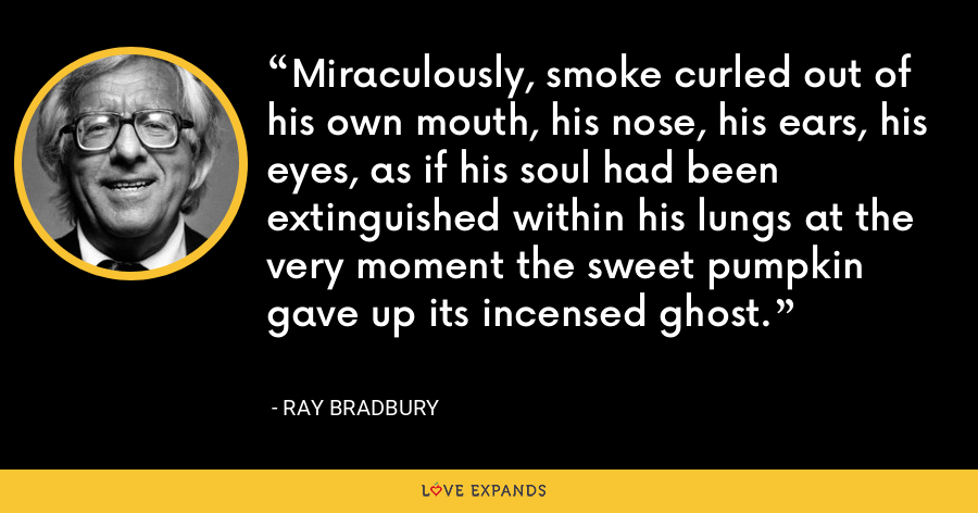 Miraculously, smoke curled out of his own mouth, his nose, his ears, his eyes, as if his soul had been extinguished within his lungs at the very moment the sweet pumpkin gave up its incensed ghost. - Ray Bradbury