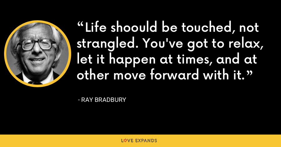 Life shoould be touched, not strangled. You've got to relax, let it happen at times, and at other move forward with it. - Ray Bradbury