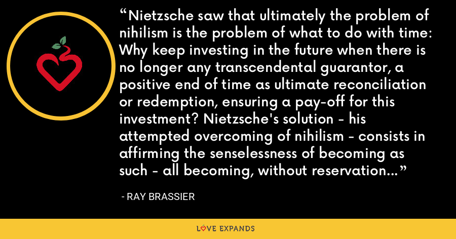 Nietzsche saw that ultimately the problem of nihilism is the problem of what to do with time: Why keep investing in the future when there is no longer any transcendental guarantor, a positive end of time as ultimate reconciliation or redemption, ensuring a pay-off for this investment? Nietzsche's solution - his attempted overcoming of nihilism - consists in affirming the senselessness of becoming as such - all becoming, without reservation or discrimination. - Ray Brassier