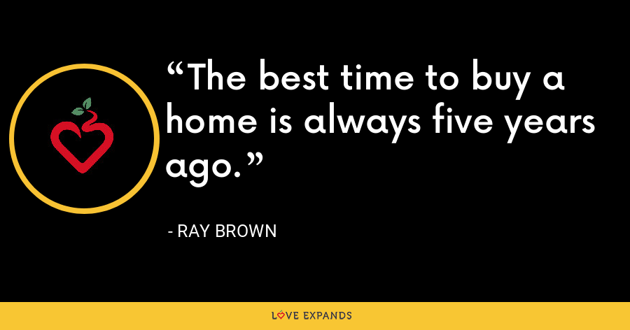 The best time to buy a home is always five years ago. - Ray Brown