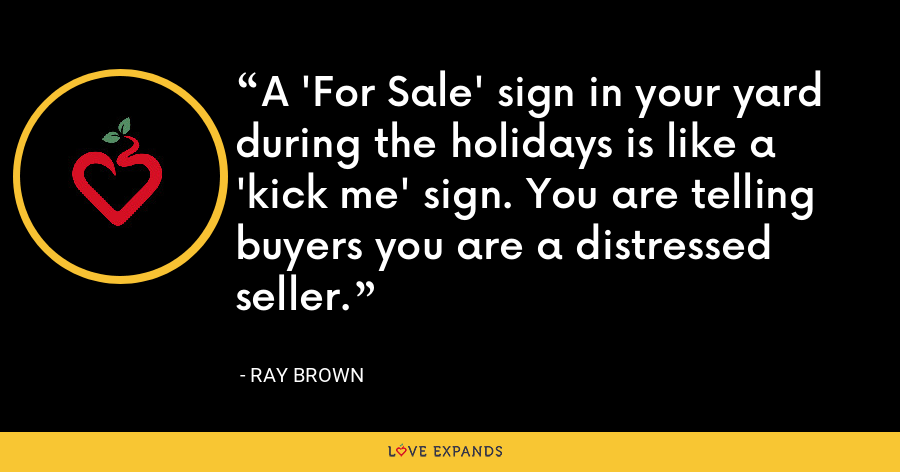 A 'For Sale' sign in your yard during the holidays is like a 'kick me' sign. You are telling buyers you are a distressed seller. - Ray Brown