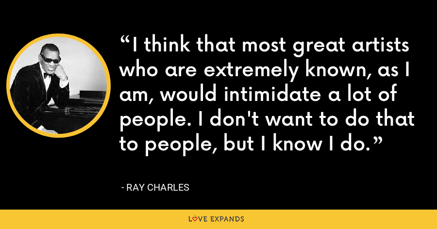 I think that most great artists who are extremely known, as I am, would intimidate a lot of people. I don't want to do that to people, but I know I do. - Ray Charles
