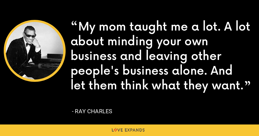 My mom taught me a lot. A lot about minding your own business and leaving other people's business alone. And let them think what they want. - Ray Charles