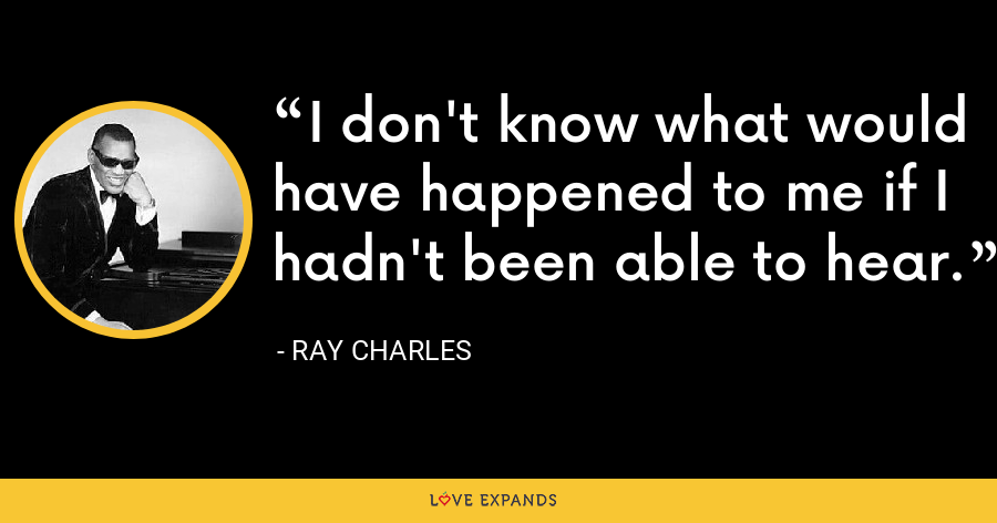 I don't know what would have happened to me if I hadn't been able to hear. - Ray Charles