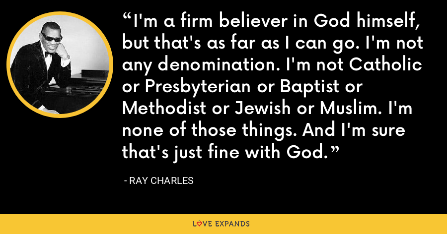 I'm a firm believer in God himself, but that's as far as I can go. I'm not any denomination. I'm not Catholic or Presbyterian or Baptist or Methodist or Jewish or Muslim. I'm none of those things. And I'm sure that's just fine with God. - Ray Charles