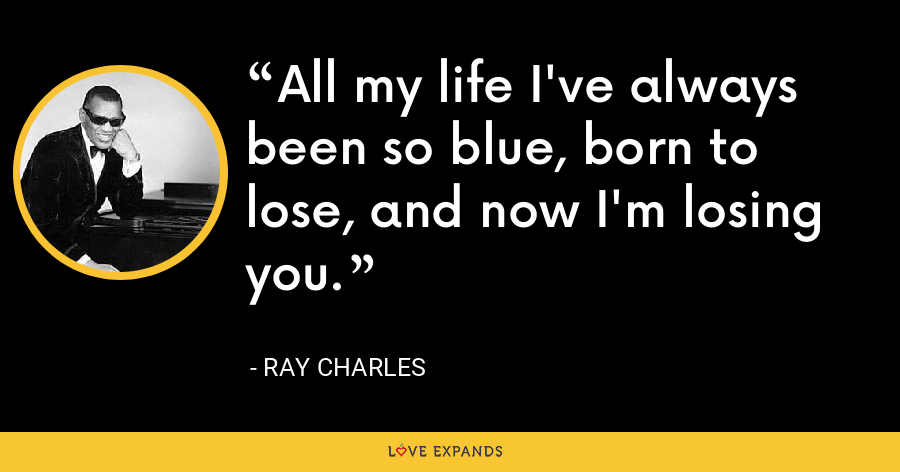 All my life I've always been so blue, born to lose, and now I'm losing you. - Ray Charles