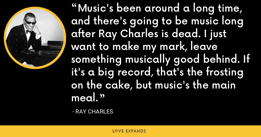 Music's been around a long time, and there's going to be music long after Ray Charles is dead. I just want to make my mark, leave something musically good behind. If it's a big record, that's the frosting on the cake, but music's the main meal. - Ray Charles