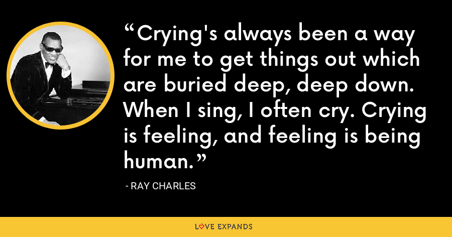 Crying's always been a way for me to get things out which are buried deep, deep down. When I sing, I often cry. Crying is feeling, and feeling is being human. - Ray Charles