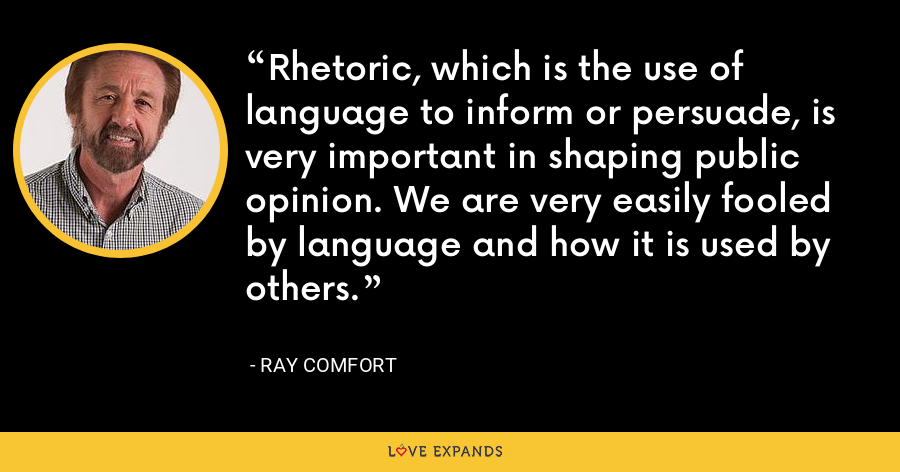 Rhetoric, which is the use of language to inform or persuade, is very important in shaping public opinion. We are very easily fooled by language and how it is used by others. - Ray Comfort
