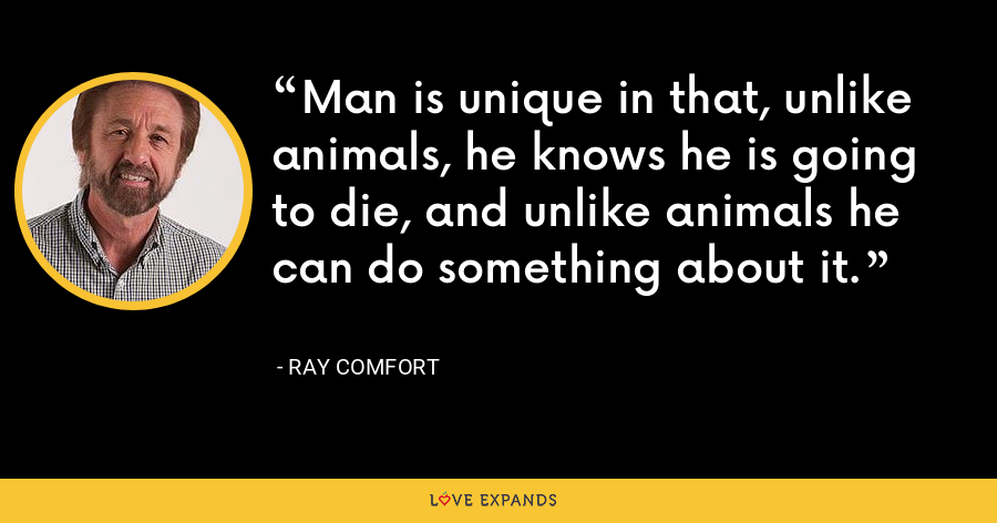 Man is unique in that, unlike animals, he knows he is going to die, and unlike animals he can do something about it. - Ray Comfort
