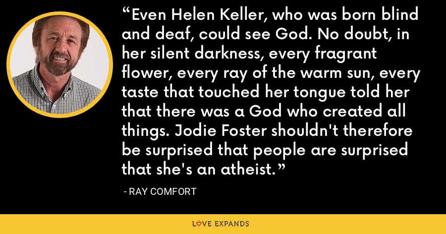 Even Helen Keller, who was born blind and deaf, could see God. No doubt, in her silent darkness, every fragrant flower, every ray of the warm sun, every taste that touched her tongue told her that there was a God who created all things. Jodie Foster shouldn't therefore be surprised that people are surprised that she's an atheist. - Ray Comfort