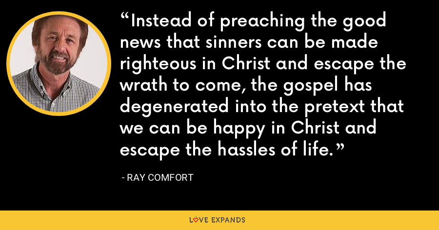 Instead of preaching the good news that sinners can be made righteous in Christ and escape the wrath to come, the gospel has degenerated into the pretext that we can be happy in Christ and escape the hassles of life. - Ray Comfort