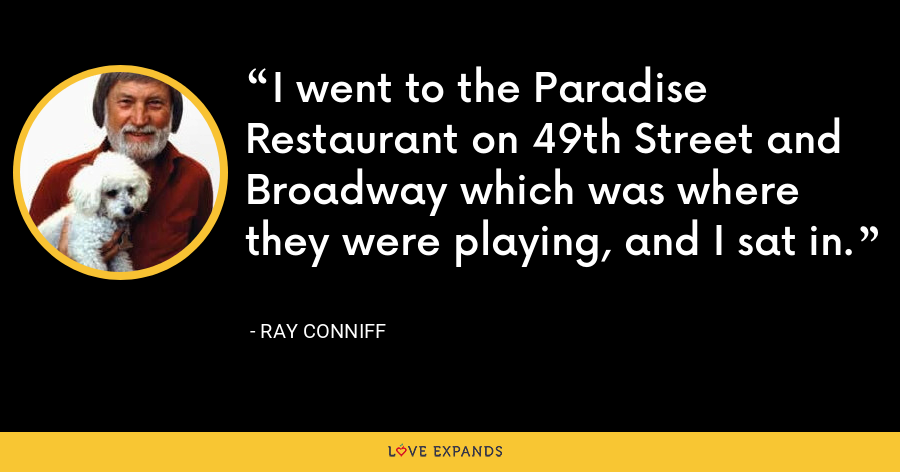 I went to the Paradise Restaurant on 49th Street and Broadway which was where they were playing, and I sat in. - Ray Conniff