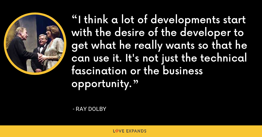 I think a lot of developments start with the desire of the developer to get what he really wants so that he can use it. It's not just the technical fascination or the business opportunity. - Ray Dolby