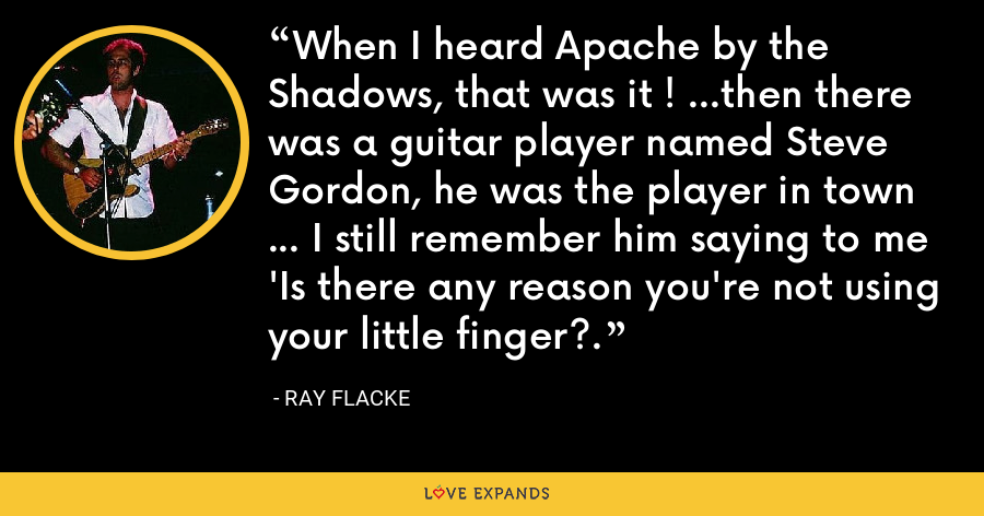 When I heard Apache by the Shadows, that was it ! ...then there was a guitar player named Steve Gordon, he was the player in town ... I still remember him saying to me 'Is there any reason you're not using your little finger?. - Ray Flacke