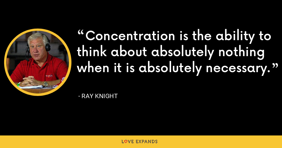 Concentration is the ability to think about absolutely nothing when it is absolutely necessary. - Ray Knight