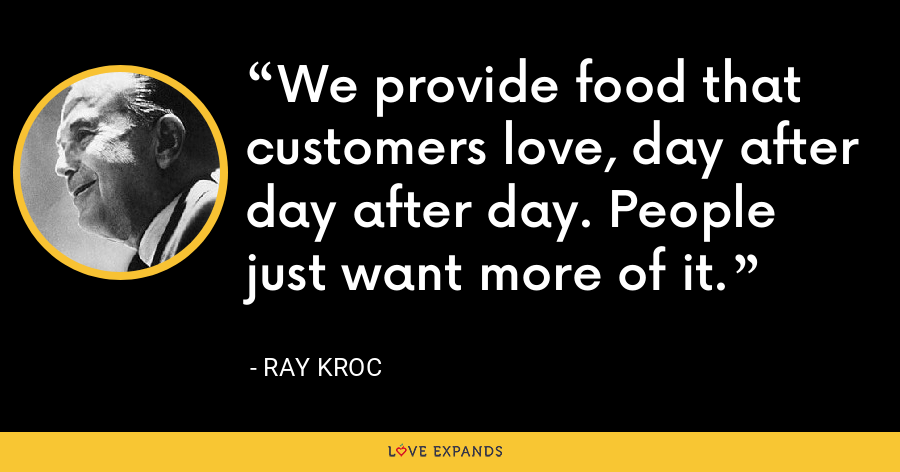 We provide food that customers love, day after day after day. People just want more of it. - Ray Kroc