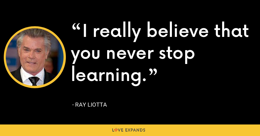 I really believe that you never stop learning. - Ray Liotta