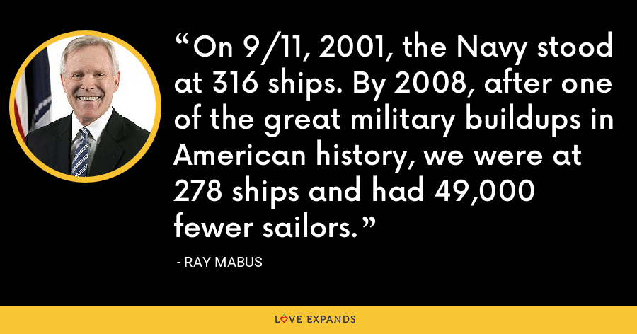 On 9/11, 2001, the Navy stood at 316 ships. By 2008, after one of the great military buildups in American history, we were at 278 ships and had 49,000 fewer sailors. - Ray Mabus