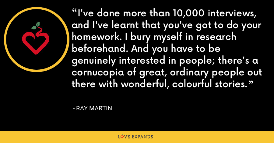 I've done more than 10,000 interviews, and I've learnt that you've got to do your homework. I bury myself in research beforehand. And you have to be genuinely interested in people; there's a cornucopia of great, ordinary people out there with wonderful, colourful stories. - Ray Martin