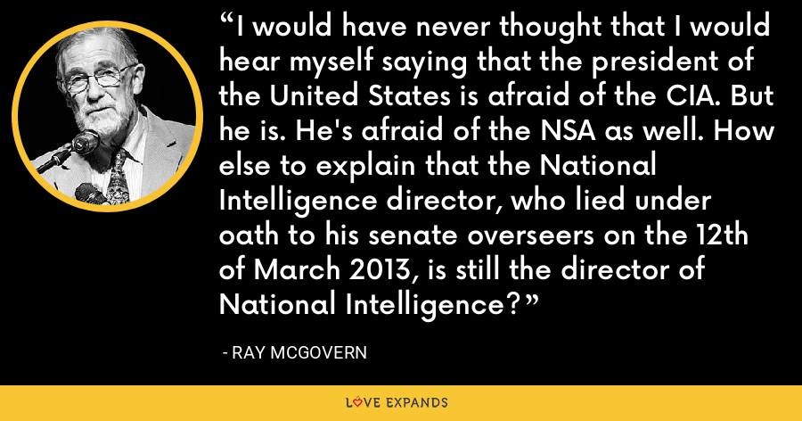 I would have never thought that I would hear myself saying that the president of the United States is afraid of the CIA. But he is. He's afraid of the NSA as well. How else to explain that the National Intelligence director, who lied under oath to his senate overseers on the 12th of March 2013, is still the director of National Intelligence? - Ray McGovern