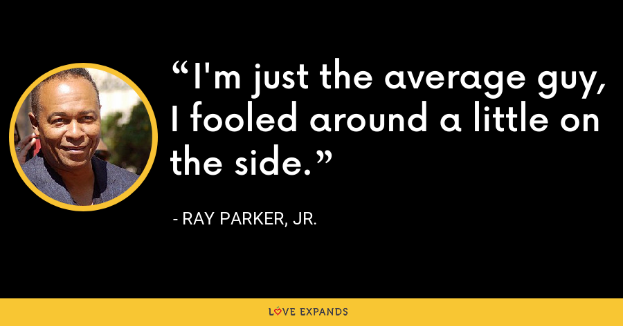 I'm just the average guy, I fooled around a little on the side. - Ray Parker, Jr.