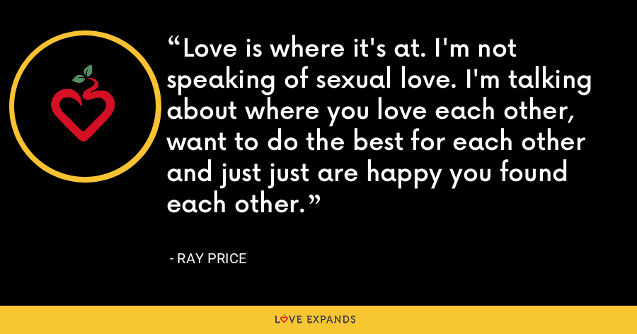 Love is where it's at. I'm not speaking of sexual love. I'm talking about where you love each other, want to do the best for each other and just just are happy you found each other. - Ray Price