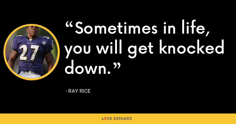 Sometimes in life, you will get knocked down. - Ray Rice