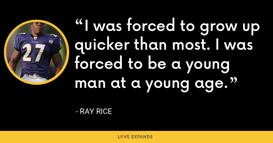 I was forced to grow up quicker than most. I was forced to be a young man at a young age. - Ray Rice