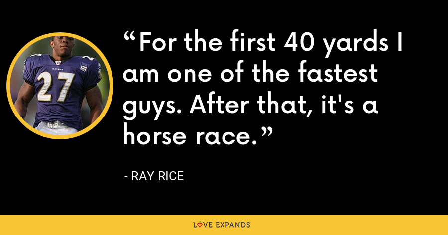 For the first 40 yards I am one of the fastest guys. After that, it's a horse race. - Ray Rice