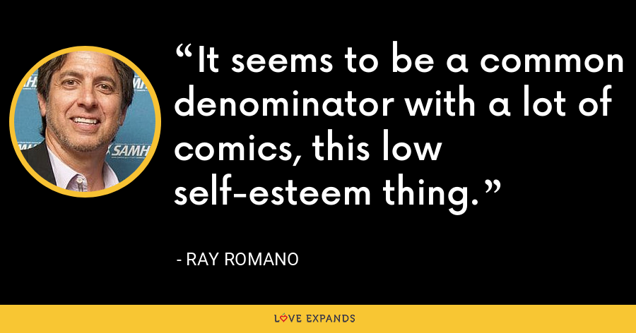 It seems to be a common denominator with a lot of comics, this low self-esteem thing. - Ray Romano