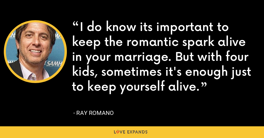 I do know its important to keep the romantic spark alive in your marriage. But with four kids, sometimes it's enough just to keep yourself alive. - Ray Romano