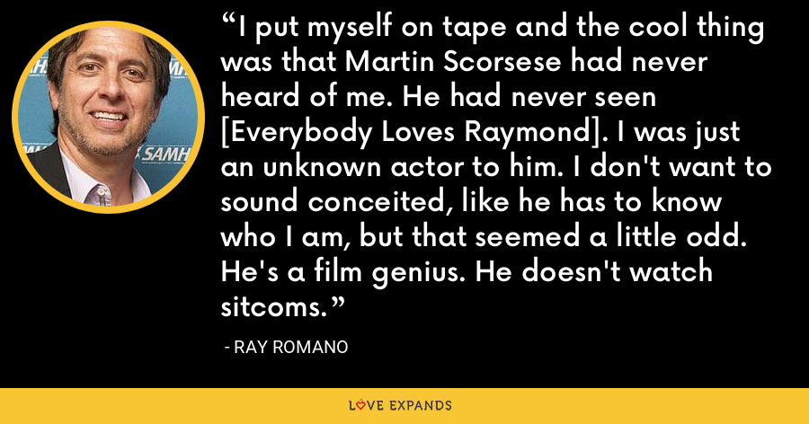 I put myself on tape and the cool thing was that Martin Scorsese had never heard of me. He had never seen [Everybody Loves Raymond]. I was just an unknown actor to him. I don't want to sound conceited, like he has to know who I am, but that seemed a little odd. He's a film genius. He doesn't watch sitcoms. - Ray Romano