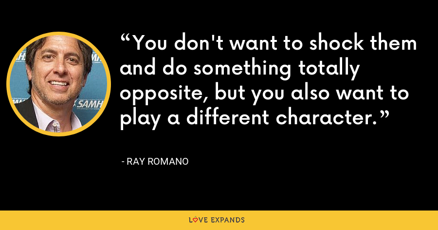 You don't want to shock them and do something totally opposite, but you also want to play a different character. - Ray Romano