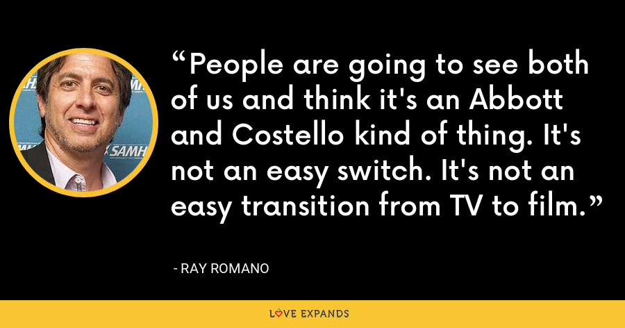 People are going to see both of us and think it's an Abbott and Costello kind of thing. It's not an easy switch. It's not an easy transition from TV to film. - Ray Romano