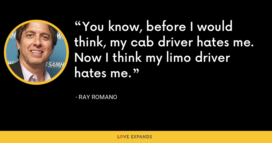 You know, before I would think, my cab driver hates me. Now I think my limo driver hates me. - Ray Romano